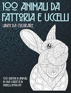 100 animali da fattoria e uccelli - Libro da colorare - 100 disegni di animali in una varietà di modelli intricati (Italia...