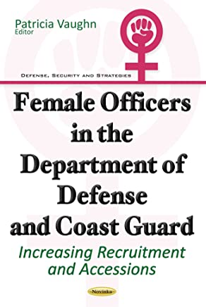 Female Officers in the Department of Defense & Coast Guard: Increasing Recruitment & Accessions (Defense, Security and Strategies)