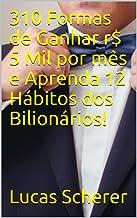 310 Formas de Ganhar r$ 5 Mil por mês e Aprenda 12 Hábitos dos Bilionários!