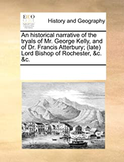 An Historical Narrative of the Tryals of Mr. George Kelly, and of Dr. Francis Atterbury; (Late) Lord Bishop of Rochester, ...