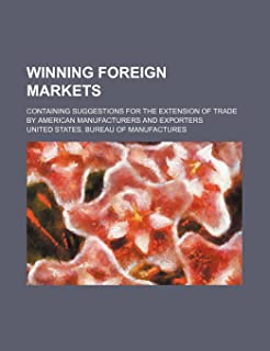 Winning Foreign Markets; Containing Suggestions for the Extension of Trade by American Manufacturers and Exporters