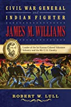 Civil War General and Indian Fighter James M. Williams: Leader of the 1st Kansas Colored Volunteer Infantry and the 8th U.S. Cavalry (War and the Southwest Series)