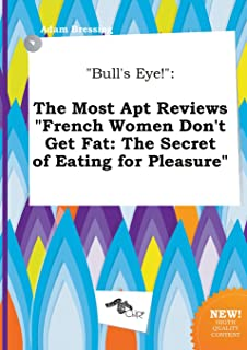 Bull's Eye!: The Most Apt Reviews French Women Don't Get Fat: The Secret of Eating for Pleasure