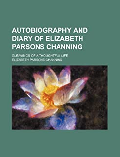 Autobiography and Diary of Elizabeth Parsons Channing; Gleanings of a Thoughtful Life