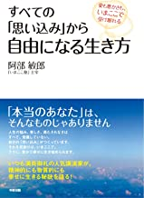 表紙: すべての「思い込み」から自由になる生き方 愛も豊かさも、いまここで受け取れる (中経出版) | 阿部 敏郎