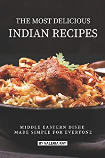 The Most Delicious Indian Recipes: Middle Eastern Dishes Made Simple for Everyone
