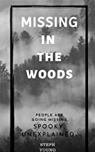 MISSING IN THE WOODS:: People are disappearing in the Woods. True Stories of Strange Unexplained Disappearances