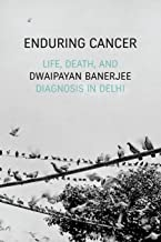 Enduring Cancer: Life, Death, and Diagnosis in Delhi (Critical Global Health: Evidence, Efficacy, Ethnography)