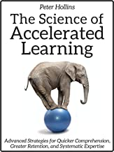 The Science of Accelerated Learning: Advanced Strategies for Quicker Comprehension, Greater Retention, and Systematic Expertise