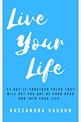 Live Your Life: 21 Get-It-Together Talks That Will Get You Out of Your Head and Into Your Life Kindle Edition