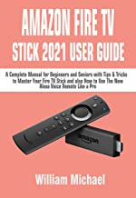 AMAZON FIRE TV STICK 2021 USER GUIDE: A Complete Manual for Beginners and Seniors with Tips & Tricks to Master Your Fire T...