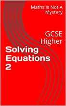 Solving Equations 2: GCSE Higher (Maths Is Not A Mystery Book 17)