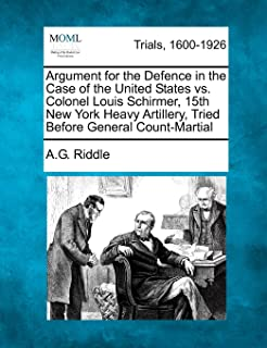 Argument for the Defence in the Case of the United States vs. Colonel Louis Schirmer, 15th New York Heavy Artillery, Tried...