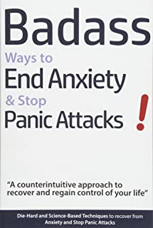 Badass Ways to End Anxiety & Stop Panic Attacks! - A counterintuitive approach to recover and regain control of your life.: Die-Hard and Science-Based ... recover from Anxiety and Stop Panic Attacks