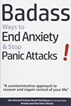 Badass Ways to End Anxiety & Stop Panic Attacks! – A counterintuitive approach to recover and regain control of your life.: Die-Hard and Science-Based … recover from Anxiety and Stop Panic Attacks PDF