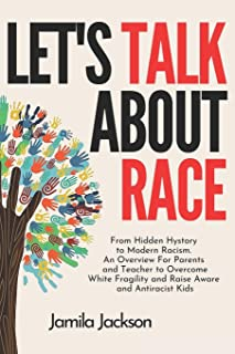 Let's Talk About Race: From Hidden Hystory to Modern Racism. An Overview For Parents and Teacher to Overcome White Fragili...