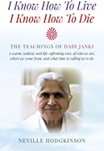 I Know How To Live, I Know How To Die: The Teachings of Dadi Janki - A Warm, Radical, and Life-Affirming View of Who We Are, Where We Come From, and What Time is Calling Us to Do