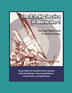 The U.S. Air Service in World War I - The Final Report and A Tactical History - Stories About the Sopwith Camel, Haviland, Eddie Rickenbacker, Observation Balloons, Pursuit Tactics, and Spad Planes