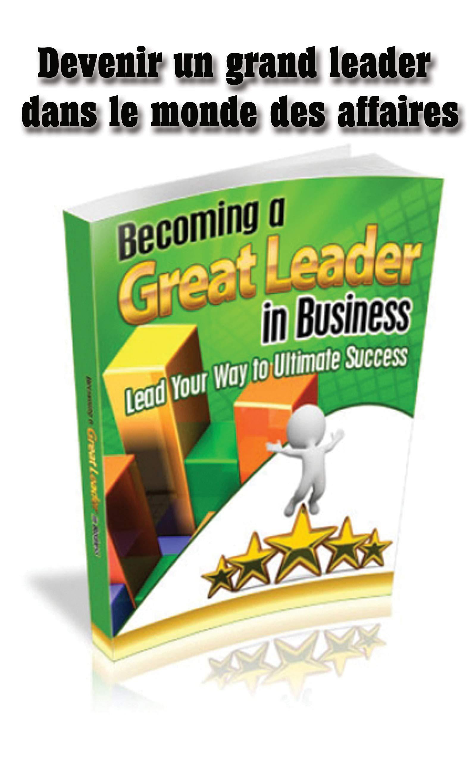 Devenir un grand leader dans le monde des affaires: Comment devenir un leader (French Edition)