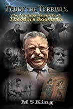 Teddy The Terrible: The Criminal Insanity of Theodore Roosevelt