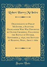 Descendants of Philip McIntire, a Scottish Highlander Who Was Deported by Oliver Cromwell Following the Battle of Dunbar, September 3, 1650, and Settled at Reading, Mass., About 1660 (Classic Reprint)