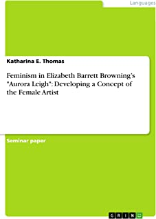 "Feminism in Elizabeth Barrett Browning's ""Aurora Leigh"": Developing a Concept of the Female Artist"