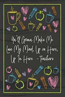 Ya'll Gonna Make Me Lose My Mind, Up in Here, Up In Here  - teachers: Teacher Notebook - great gift to show your appreciation. Colorful journal cover with 120 pages.