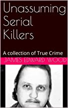 Unassuming Serial Killers: A collection of True Crime