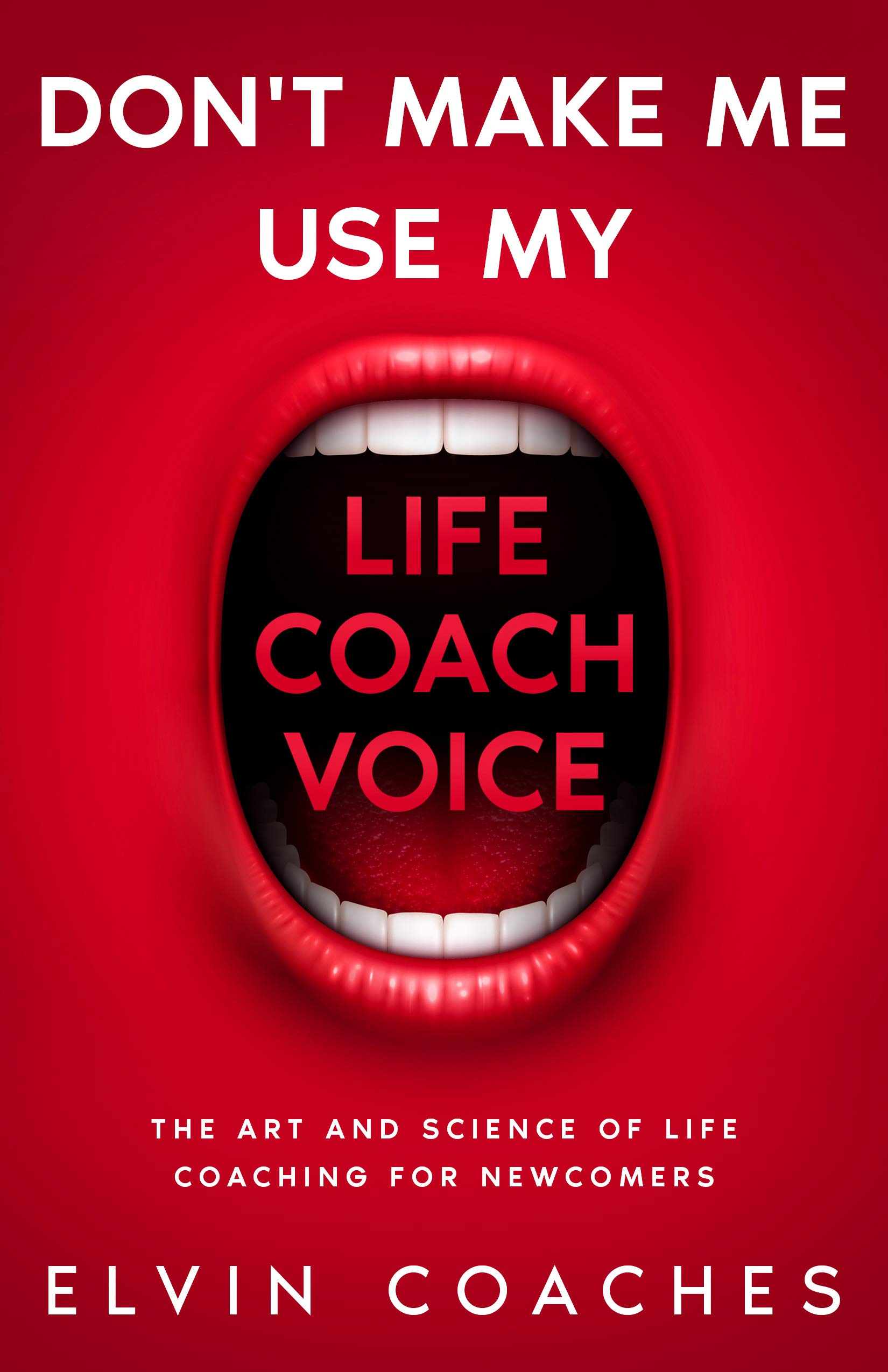 Don't make me use my Life Coach Voice: The Art and Science of Life Coaching for Newcomers