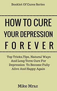 How To Cure Your Depression. Forever: Top Tricks,Tips, Natural Ways And Long Term Cure For Depression To Become Fully Alive And Happy Again