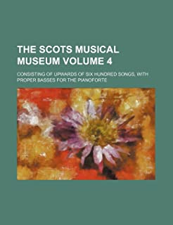 The Scots Musical Museum Volume 4; Consisting of Upwards of Six Hundred Songs, with Proper Basses for the Pianoforte