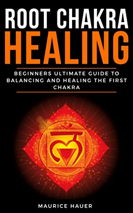 ROOT CHAKRA HEALING: Beginners Ultimate Guide to Balancing and Healing the First Chakra. (Anxiety, Depression and Total Well-being). (English Edition)