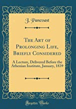The Art of Prolonging Life, Briefly Considered: A Lecture, Delivered Before the Athenian Institute, January, 1839 (Classic Reprint)