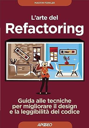 Larte del refactoring. Guida alle tecniche per migliorare il design e la leggibilità del codice