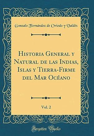 Historia General y Natural de las Indias, Islas y Tierra-Firme del Mar Océano, Vol. 2 (Classic Reprint)