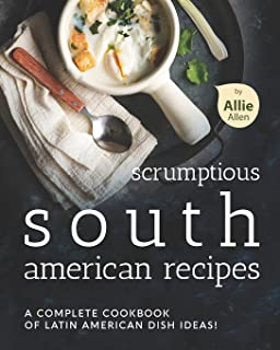 Scrumptious South American Recipes: A Complete Cookbook of Latin American Dish Ideas!
