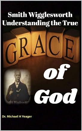 Smith Wigglesworth Understanding the True Grace of God (English Edition)