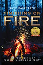 FINISHING on FIRE: LIVE YOUR LEGACY OF PURPOSE PASSION & PROSPERITY