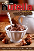 The Ultimate Nutella Cookbook - Delicious and Easy Nutella Recipes: Nutella Snack and Drink Recipes for Lovers of the Choc...