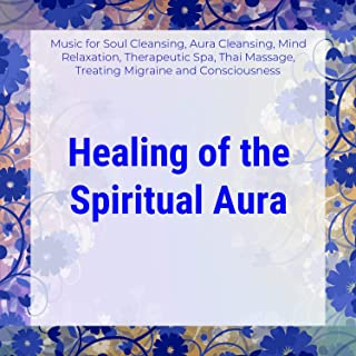 Healing Of The Spiritual Aura (Music For Soul Cleansing, Aura Cleansing, Mind Relaxation, Therapeutic Spa, Thai Massage, Treating Migraine And Consciousness)