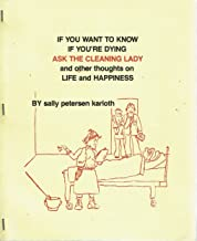 If You Want to Know If You're Dying, Ask the Cleaning Lady, and Other Thoughts on Life and Happiness
