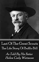 Last Of The Great Scouts - The Life Story Of Buffalo Bill: As Told By His Sister Helen Cody Wetmore