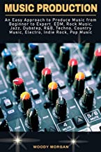 Music Production: An Easy Approach to Produce Music from Beginner to Expert - EDM, Rock Music, Jazz, Dubstep, R&B, Techno,...