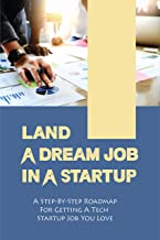 Land A Dream Job In A Startup: A Step-By-Step Roadmap For Getting A Tech Startup Job You Love: Job Search (English Edition)