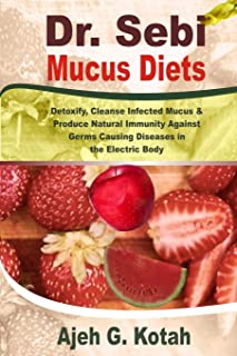 Dr. Sebi Mucus Diets: Detoxify, Cleanse Infected Mucus & Produce Natural Immunity Against Germs Causing Diseases in the El...