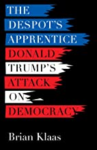 The Despot's Apprentice: Donald Trump's Attack on Democracy