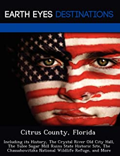 Citrus County, Florida: Including its History, The Crystal River Old City Hall, The Yulee Sugar Mill Ruins State Historic Site, The Chassahowitzka National Wildlife Refuge, and More