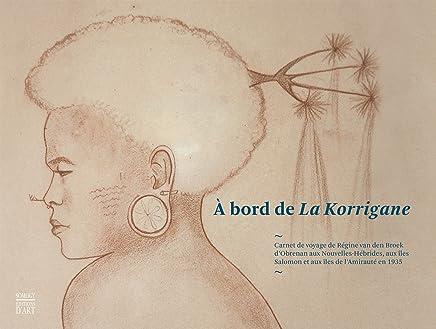 A bord de La Korrigane : Carnet de voyage de Régine van den Broek dObrenan aux Nouvelles-Hébrides, aux îles Salomon et aux îles de lAmirauté en 1935