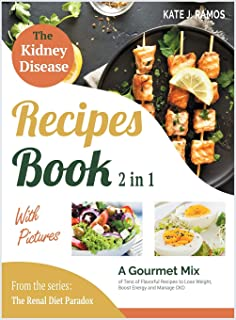 The Kidney Disease Recipes Book with Pictures [2 in 1]: A Gourmet Mix of Tens of Flavorful Recipes to Lose Weight, Boost E...