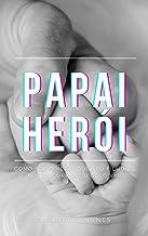 PAPAI HERÓI, Como ser o herói que seu filho vê na loucura do séc XXI (Portuguese Edition)